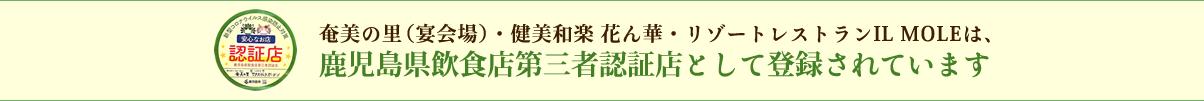 奄美の里(宴会場)・健美和楽 花ん花・リゾートレストラン IL MOLEは、鹿児島県飲食店第三者認証店として登録されています
